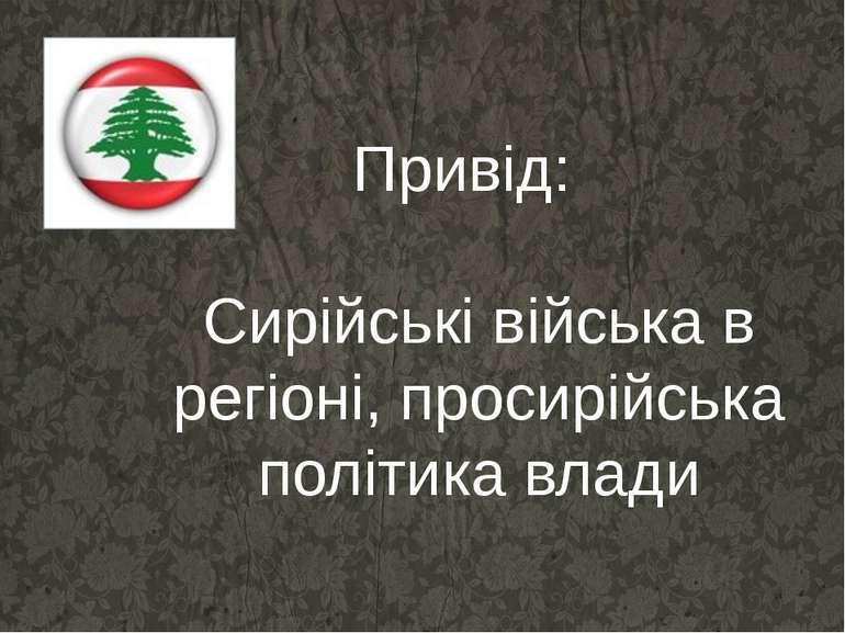 Привід: Сирійські війська в регіоні, просирійська політика влади