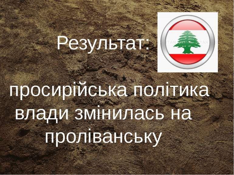 Результат: просирійська політика влади змінилась на проліванську