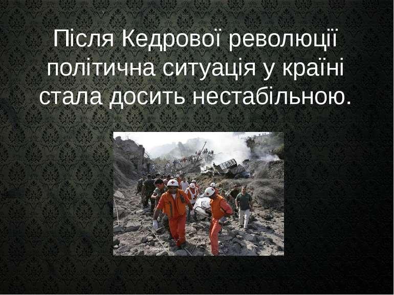 Після Кедрової революції політична ситуація у країні стала досить нестабільною.