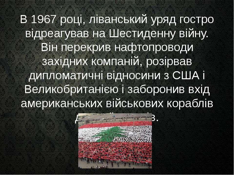 В 1967 році, ліванський уряд гостро відреагував на Шестиденну війну. Він пере...