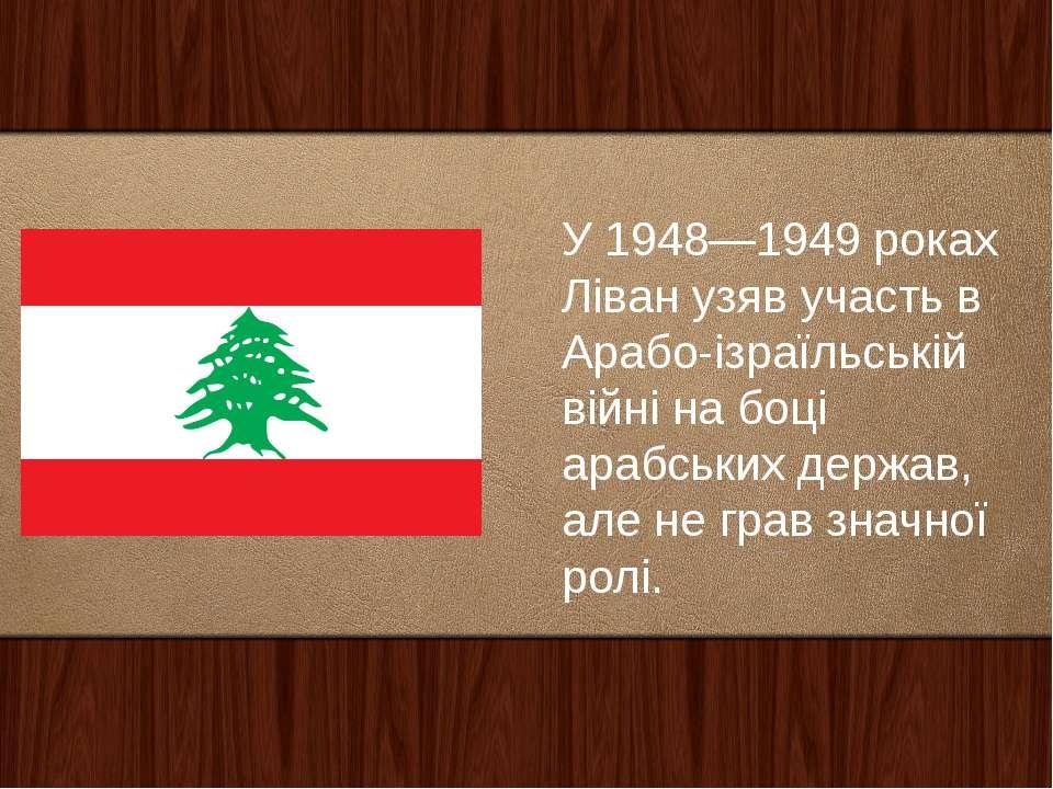 У 1948—1949 роках Ліван узяв участь в Арабо-ізраїльській війні на боці арабсь...