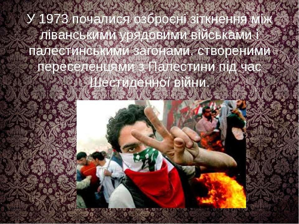 У 1973 почалися озброєні зіткнення між ліванськими урядовими військами і пале...