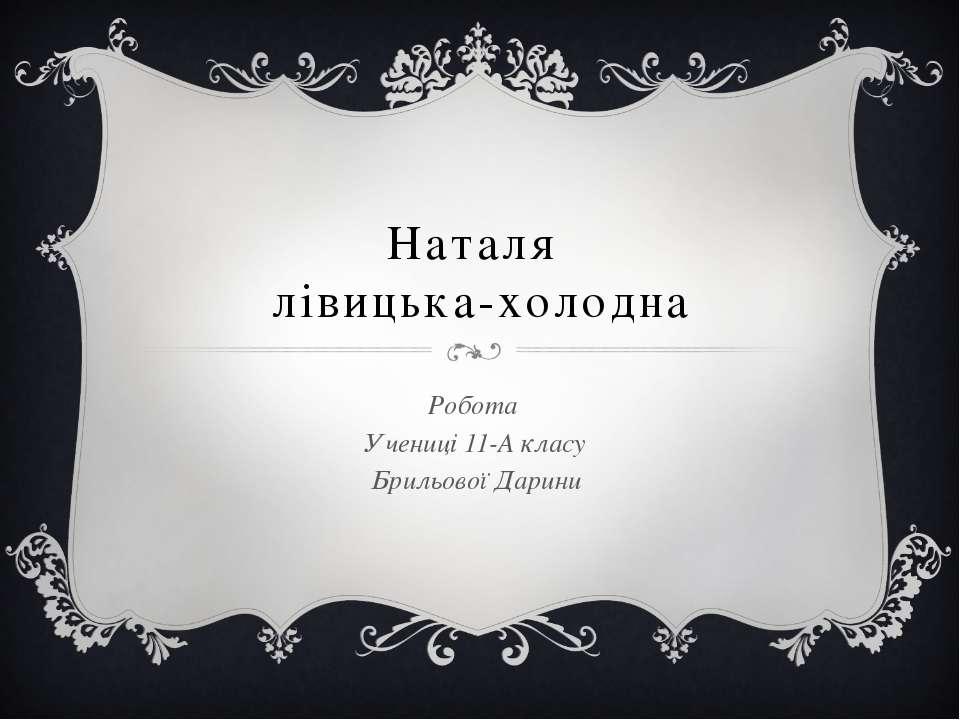 Наталя лівицька-холодна Робота Учениці 11-А класу Брильової Дарини