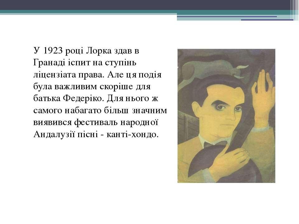 У 1923 році Лорка здав в Гранаді іспит на ступінь ліцензіата права. Але ця по...