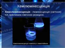 Хемілюмінесценція Хемолюмінесценція-люмінесценція(світіння) тіл, викликана...