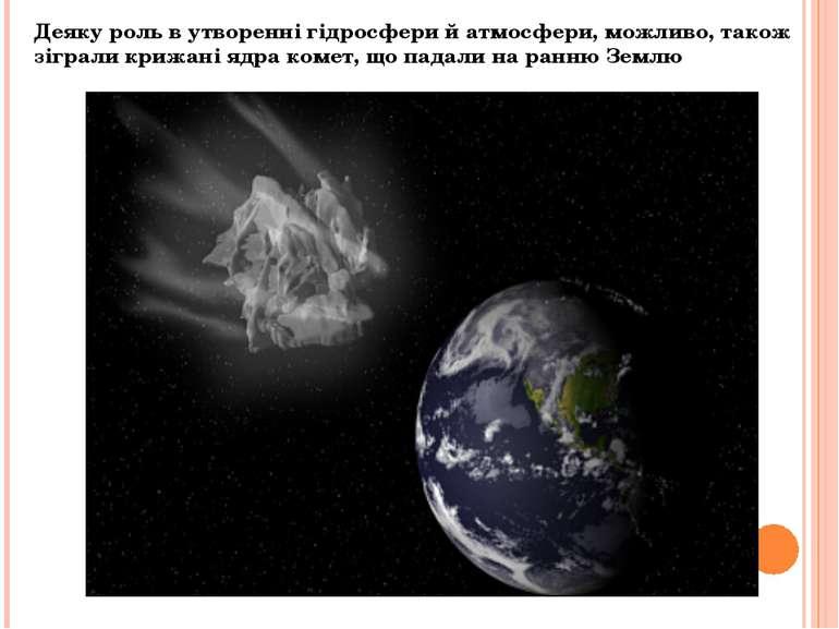 Деяку роль в утворенні гідросфери й атмосфери, можливо, також зіграли крижані...