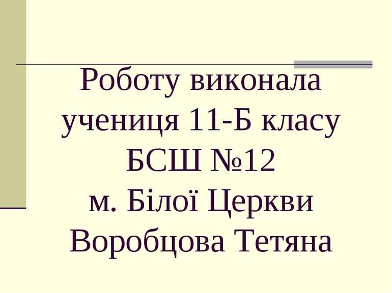 Роботу виконала учениця 11-Б класу БСШ №12 м. Білої Церкви Воробцова Тетяна