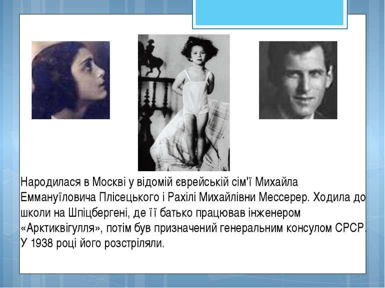 Народилася в Москві у відомій єврейській сім'ї Михайла Еммануїловича Плісецьк...
