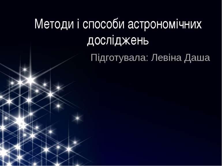 Методи і способи астрономічних досліджень Підготувала: Левіна Даша