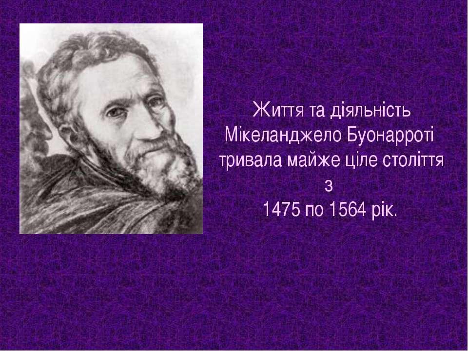 Життя та діяльність Мікеланджело Буонарроті тривала майже ціле століття з 147...