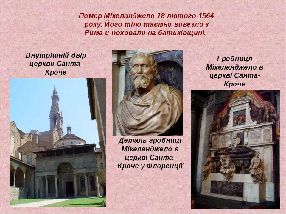 Помер Мікеланджело 18 лютого 1564 року. Його тіло таємно вивезли з Рима и пох...