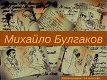 Михайло Булгаков Виконала учениця 11-А класу Корх Наталя
