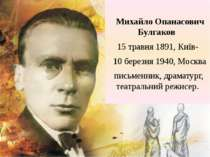 Михайло Опанасович Булгаков 15 травня 1891, Київ-  10 березня 1940, Москва п...