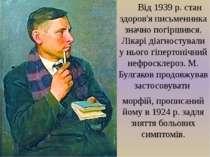 Від 1939р. стан здоров'я письменника значно погіршився. Лікарі діагностували...