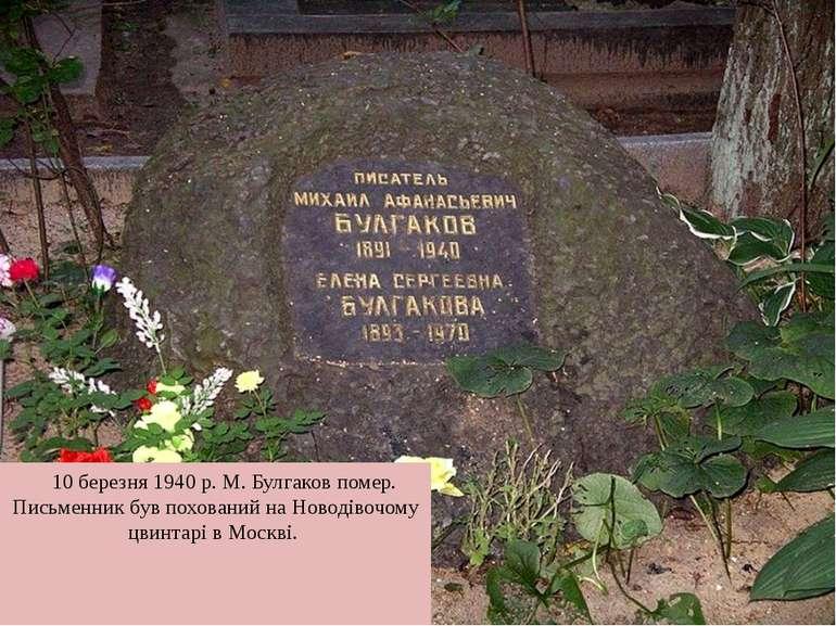 10 березня 1940р. М. Булгаков помер. Письменник був похований наНоводівочом...