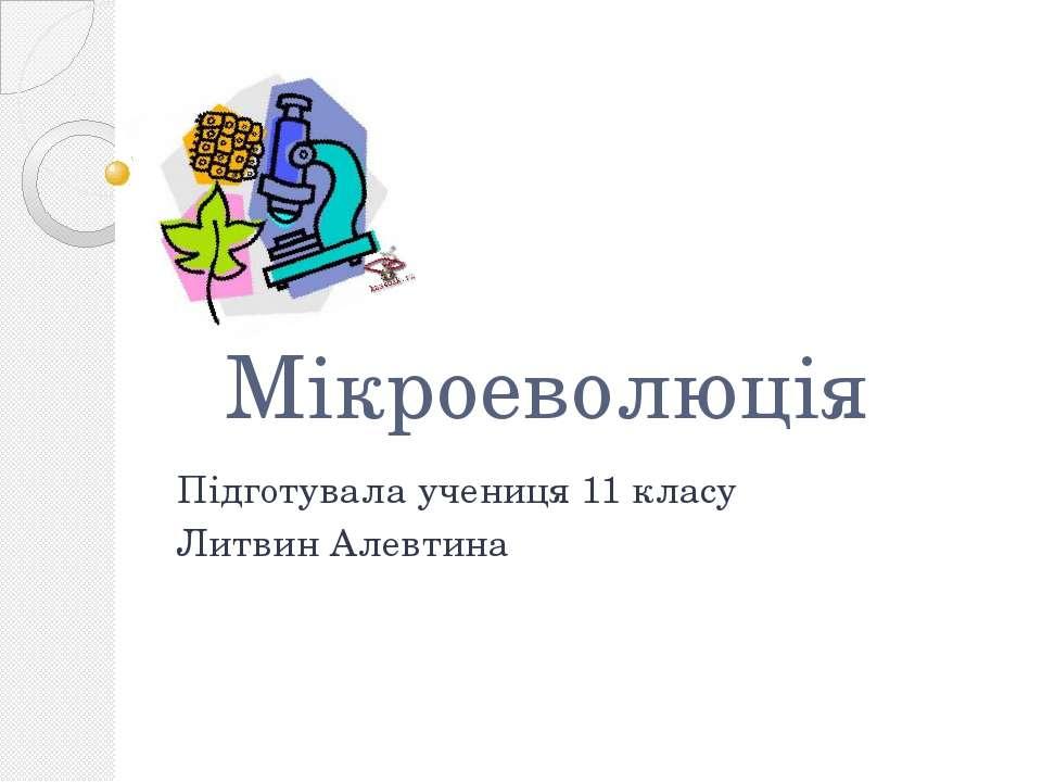 Мікроеволюція Підготувала учениця 11 класу Литвин Алевтина