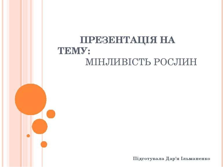 ПРЕЗЕНТАЦІЯ НА ТЕМУ: МІНЛИВІСТЬ РОСЛИН Підготувала Дар'я Ільманенко