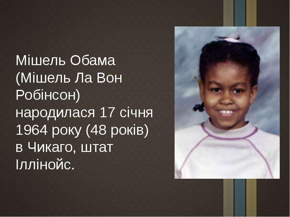 Мішель Обама (Мішель Ла Вон Робінсон) народилася 17 січня 1964 року (48 років...