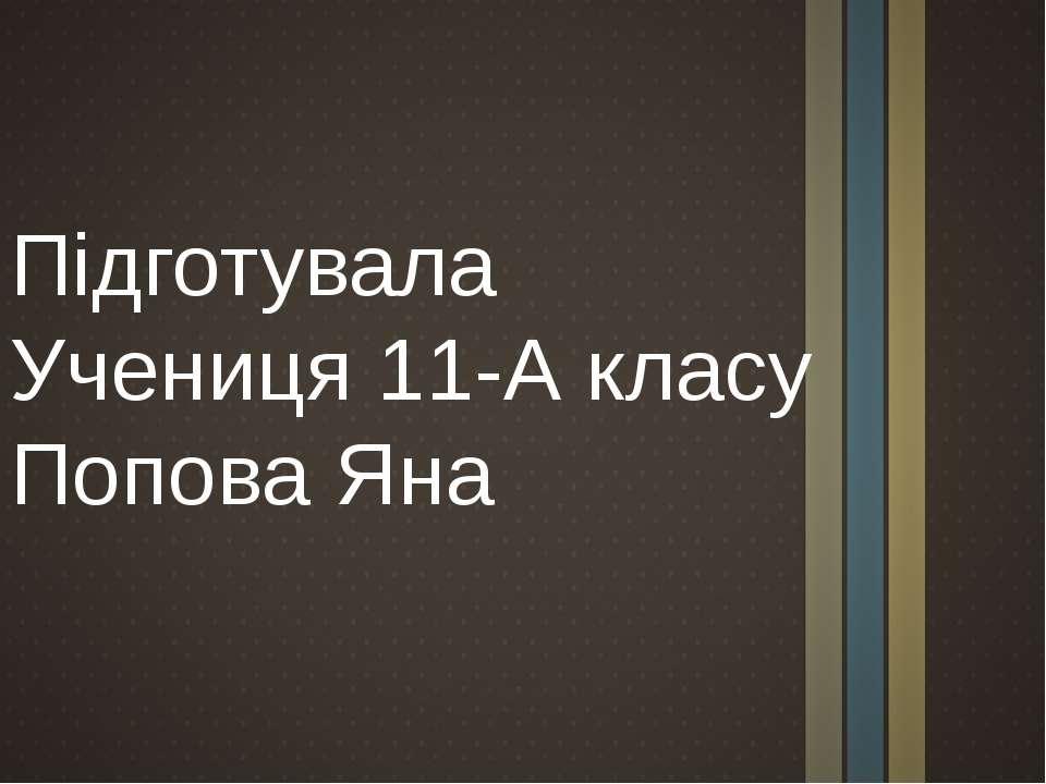 Підготувала Учениця 11-А класу Попова Яна
