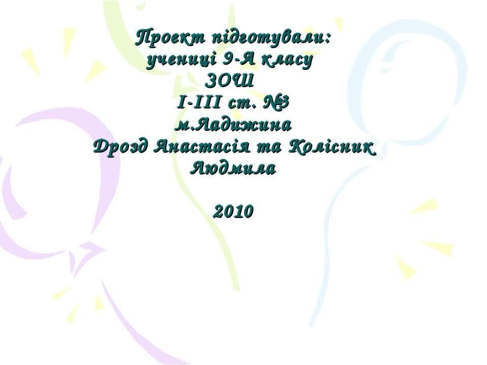 Проект підготували: учениці 9-А класу ЗОШ І-ІІІ ст. №3 м.Ладижина Дрозд Анаст...