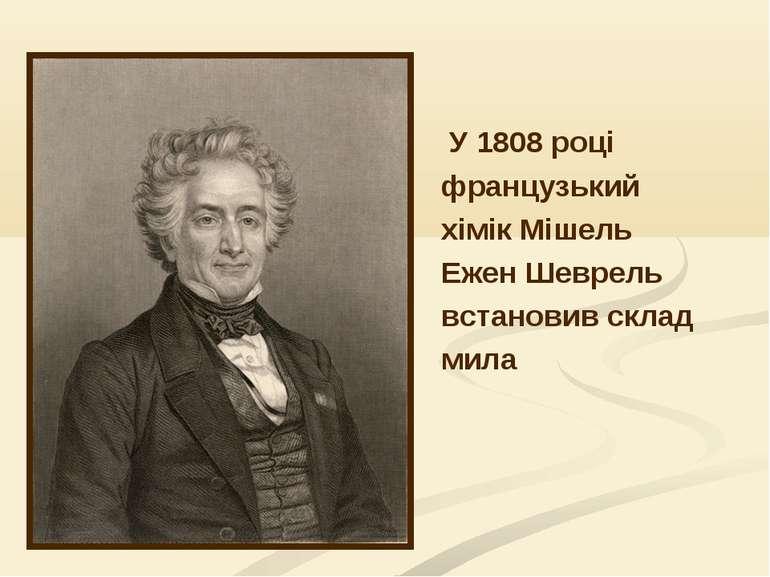 У 1808 році французький хімік Мішель Ежен Шеврель встановив склад мила