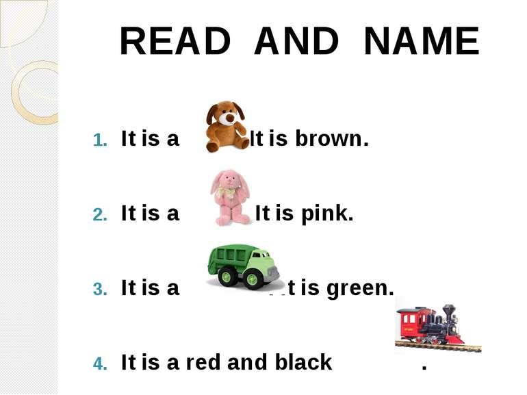 It is a . It is brown. It is a . It is pink. It is a . It is green. It is a r...