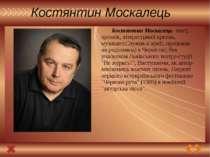 Костянтин Москалець Костянтин Москалець- поет, прозаїк, літературний критик, ...