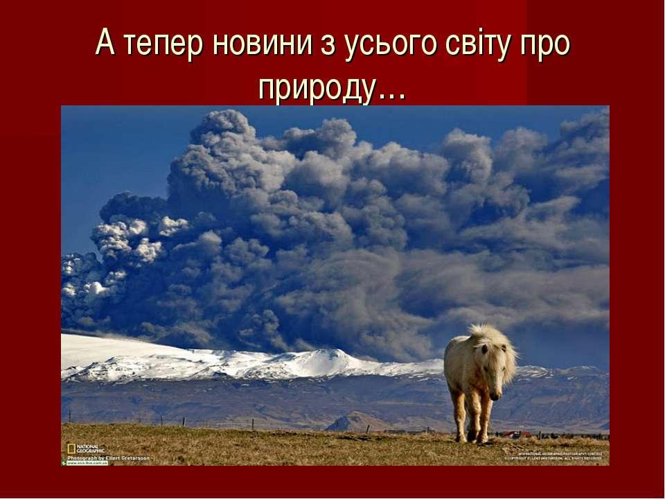 А тепер новини з усього світу про природу…