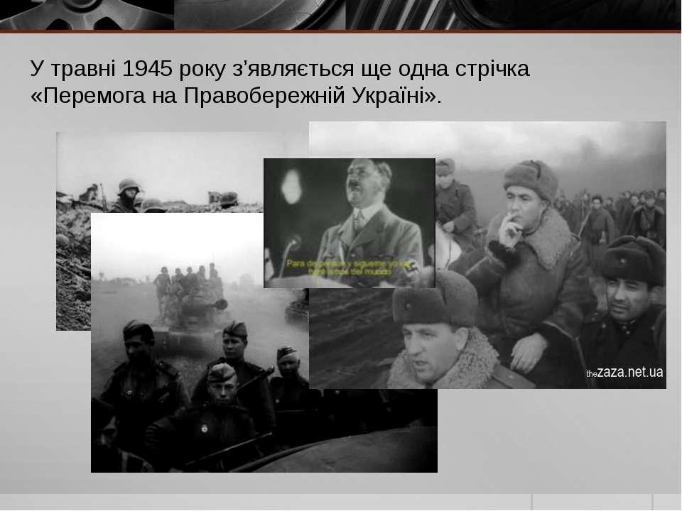 У травні 1945 року з'являється ще одна стрічка «Перемога на Правобережній Укр...