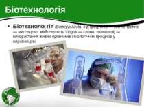Біотехнологія Біотехноло гія (Βιοτεχνολογία, від грец. bios — життя, techne —...