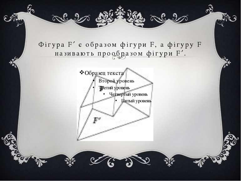 Фігура F є образом фігури F, а фігуру F називають прообразом фігури F .