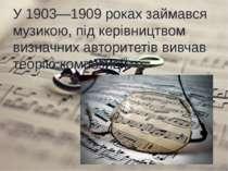 У 1903—1909 роках займався музикою, під керівництвом визначних авторитетів ви...