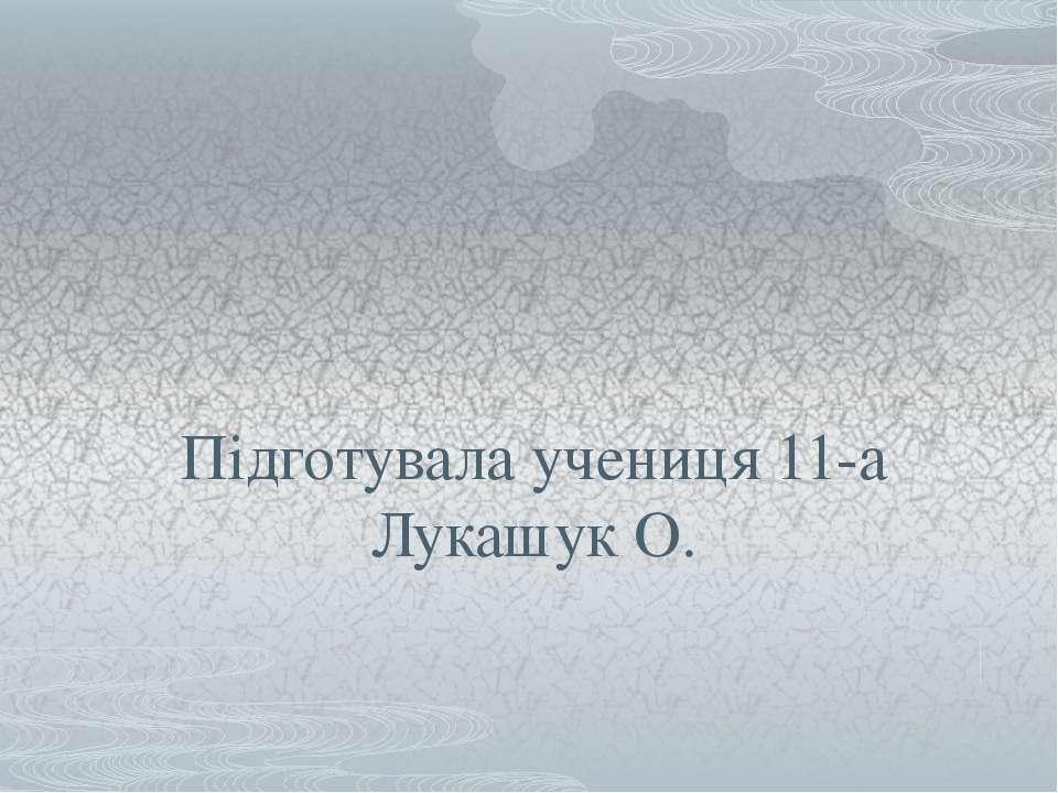 Підготувала учениця 11-а Лукашук О.