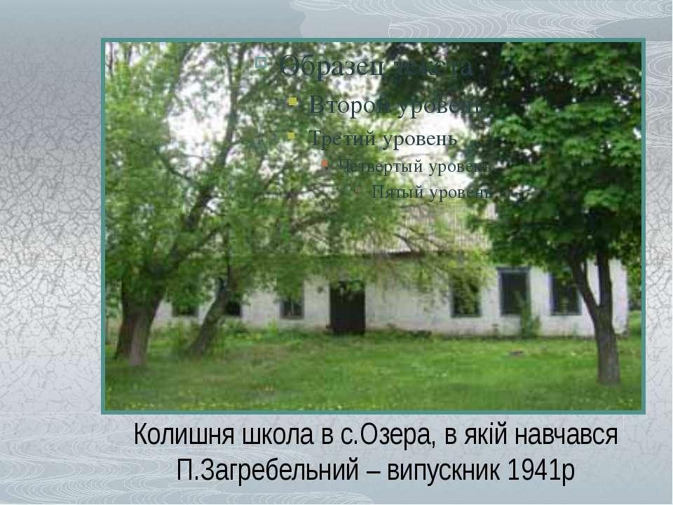 Колишня школа в с.Озера, в якій навчався П.Загребельний – випускник 1941р