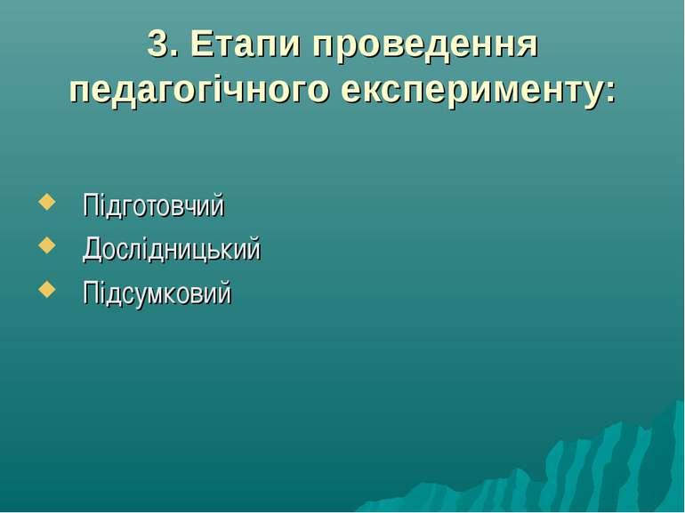 3. Етапи проведення педагогічного експерименту: Підготовчий Дослідницький Під...