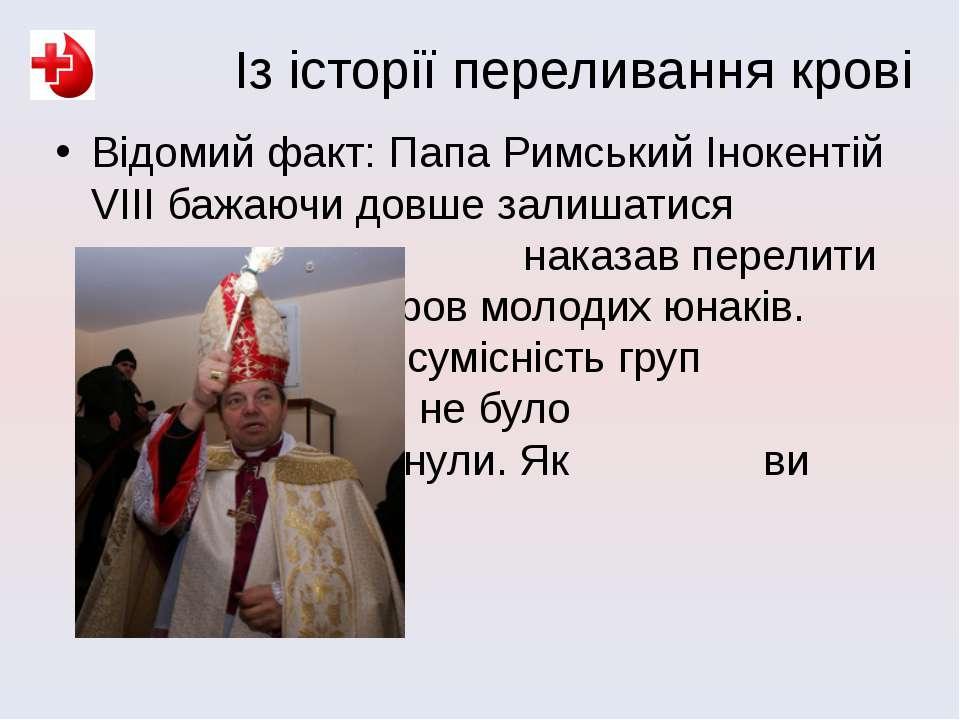 Відомий факт: Папа Римський Інокентій VІІІ бажаючи довше залишатися молодим, ...