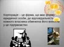 Корпорація – це фірма, що має форму юридичної особи, де відповідальність кожн...