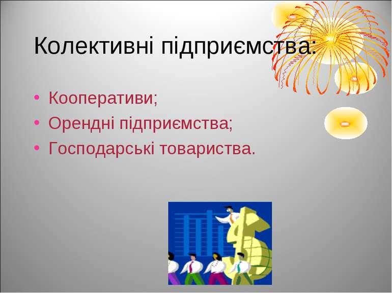 Колективні підприємства: Кооперативи; Орендні підприємства; Господарські това...