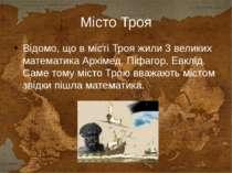 Місто Троя Відомо, що в місті Троя жили 3 великих математика Архімед, Піфагор...