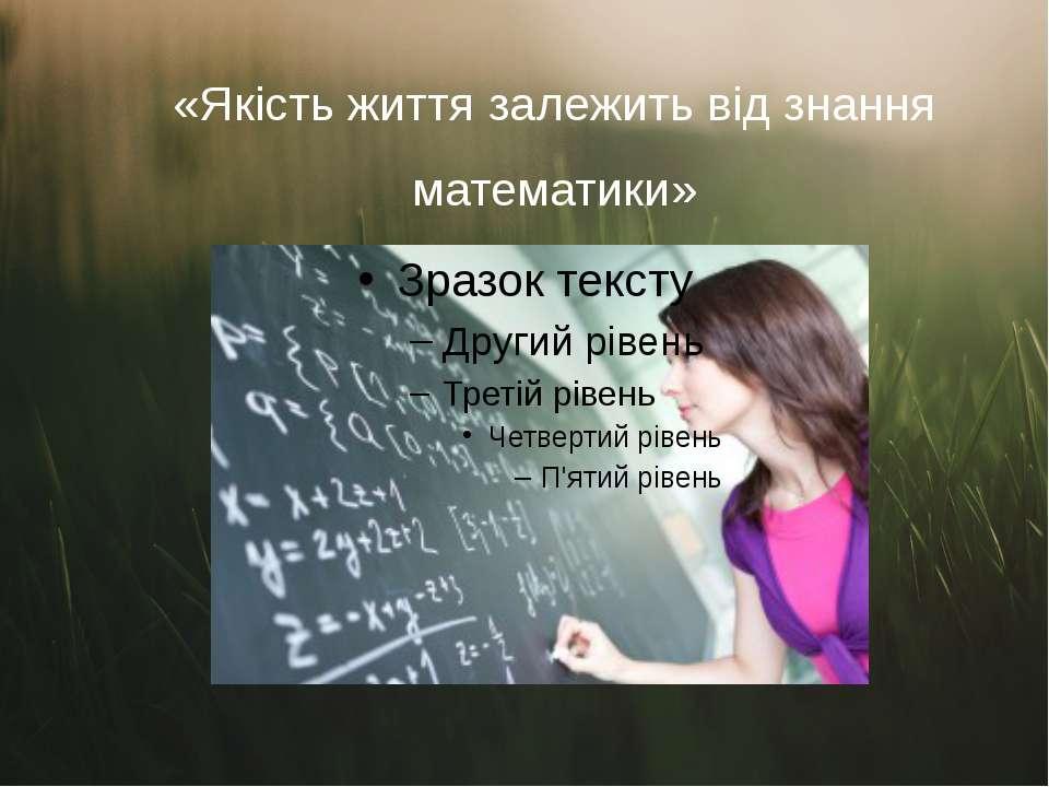 Погане знання математики позначається на якості життя людини, в першу чергу, ...