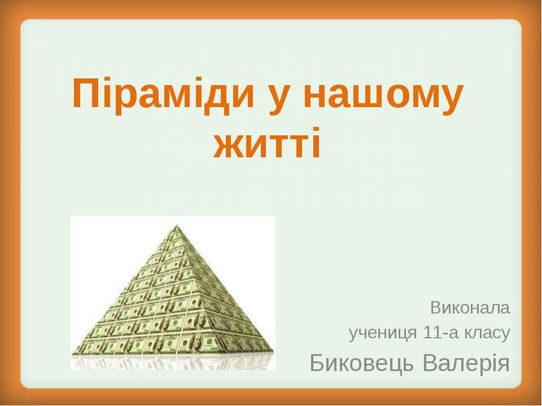 Піраміди у нашому житті Виконала учениця 11-а класу Биковець Валерія