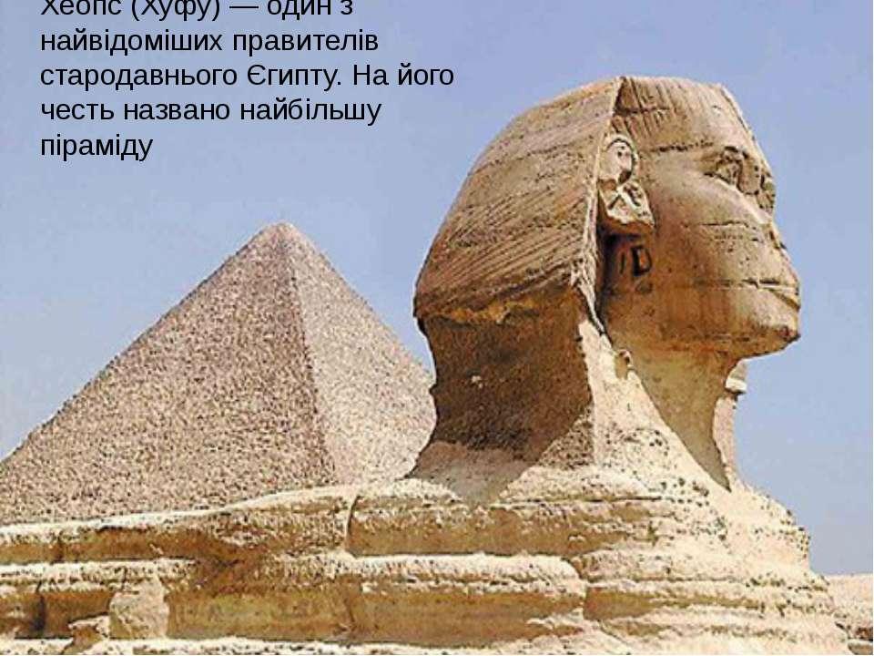 Хеопс (Хуфу) — один з найвідоміших правителів стародавнього Єгипту. На його ч...