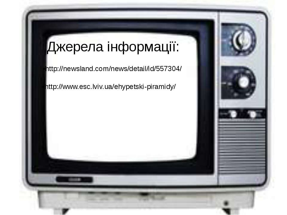 Джерела інформації: •http://www.esc.lviv.ua/ehypetski-piramidy/ •http://newsl...