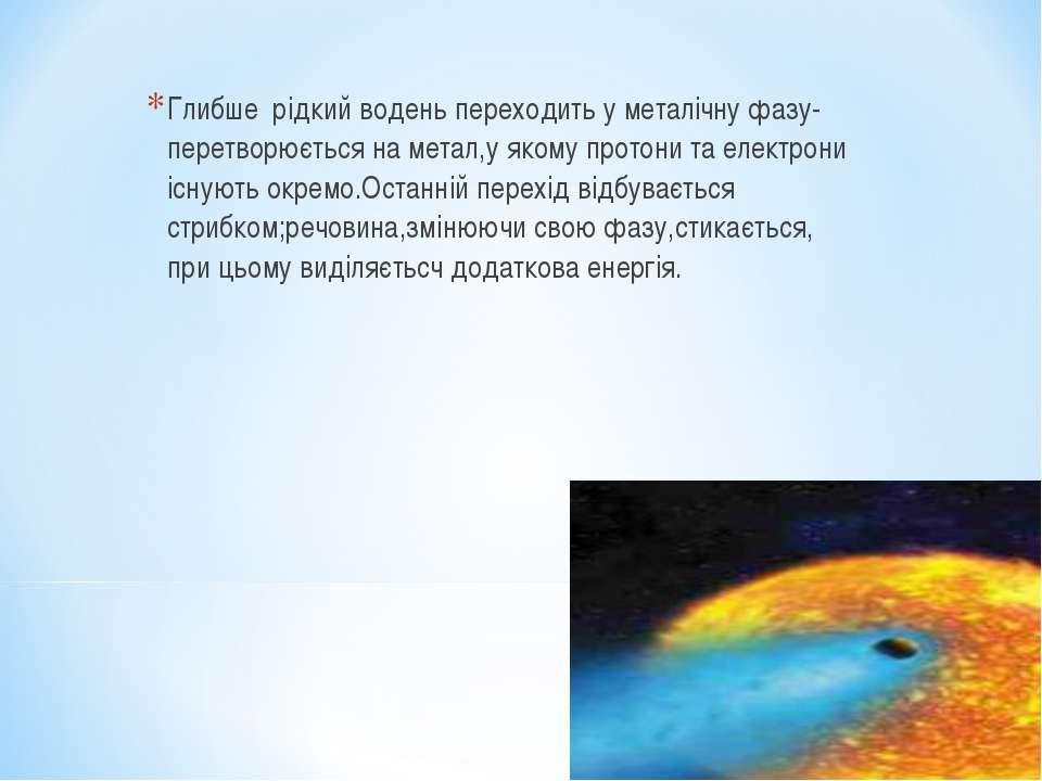 Глибше рідкий водень переходить у металічну фазу- перетворюється на метал,у я...
