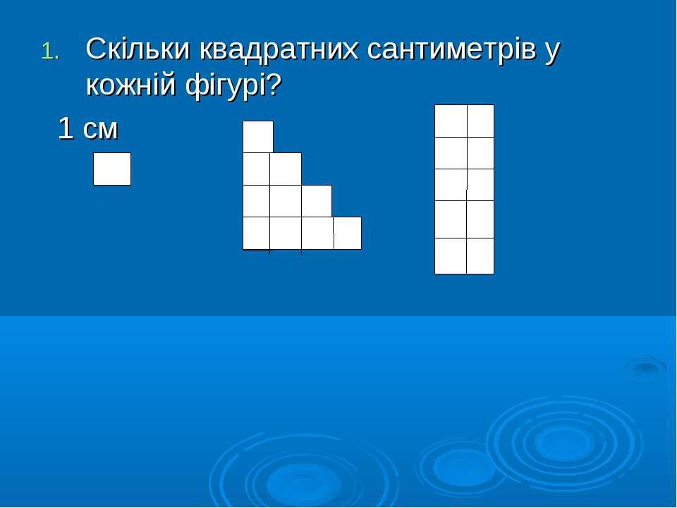 Скільки квадратних сантиметрів у кожній фігурі? 1 см