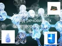 Хімія - наука про склад речовин і їх перетворення.