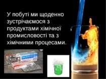 У побуті ми щоденно зустрічаємося з продуктами хімічної промисловості та з хі...