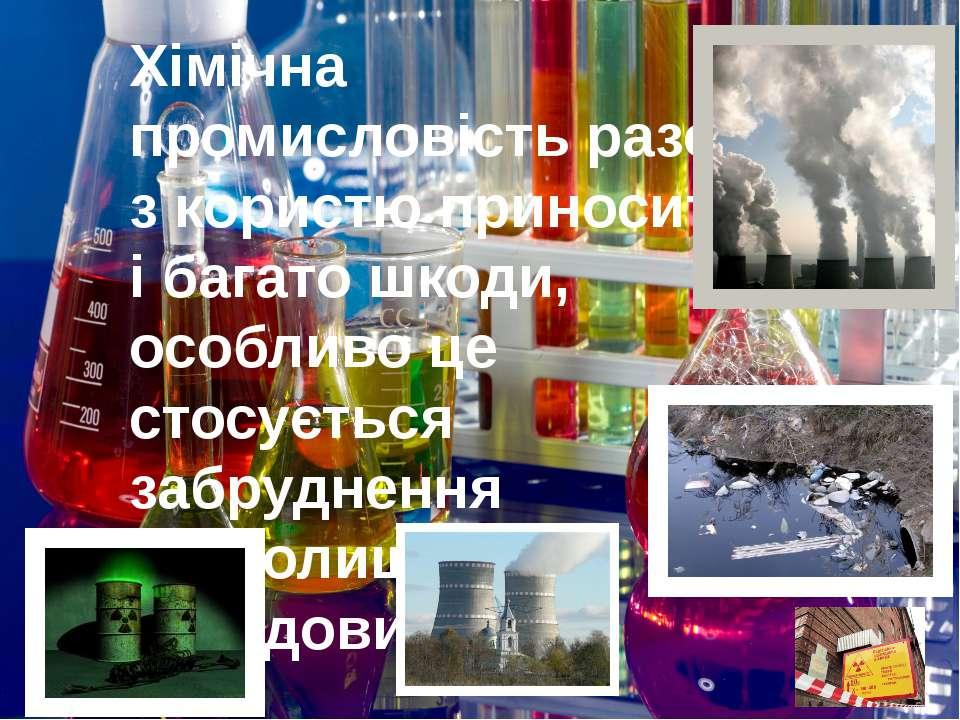 Хімічна промисловість разом з користю приносить і багато шкоди, особливо це с...
