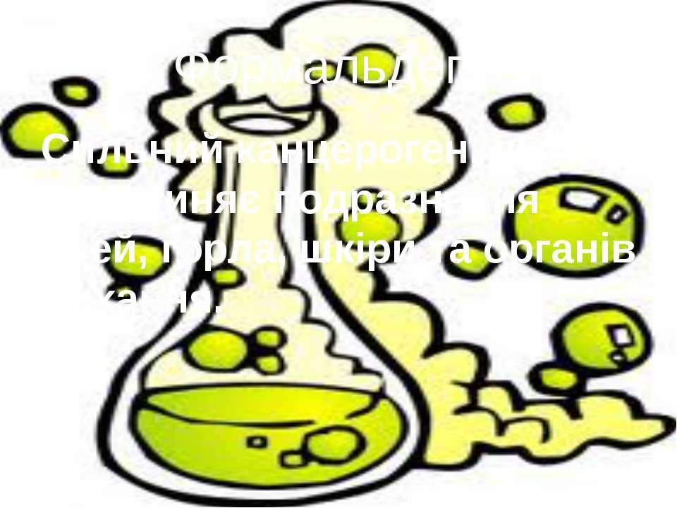 Формальдегід Сильний канцероген, який спричиняє подразнення очей, горла, шкір...
