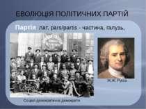 ЕВОЛЮЦІЯ ПОЛІТИЧНИХ ПАРТІЙ Партія лат. pars/partis - частина, галузь, відділ ...